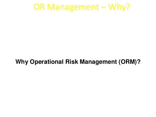 OR Management – Why?  Why Operational Risk Management (ORM)?