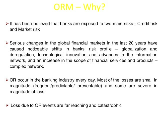 ORM – Why?   It has been believed that banks are exposed to two main risks - Credit risk  and Market risk   Serious chan...