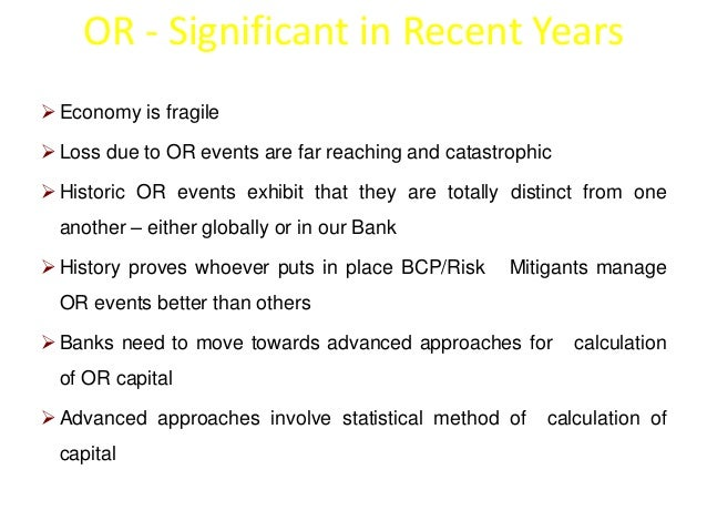 OR - Significant in Recent Years  Economy is fragile  Loss due to OR events are far reaching and catastrophic  Historic...