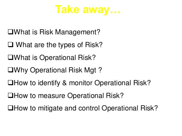 Take away…  What is Risk Management?   What are the types of Risk?  What is Operational Risk?  Why Operational Risk Mg...