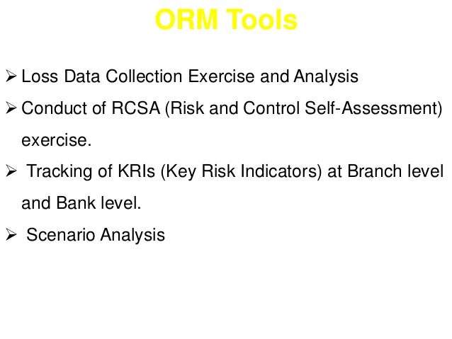 ORM Tools   Loss Data Collection Exercise and Analysis   Conduct of RCSA (Risk and Control Self-Assessment)  exercise.  ...
