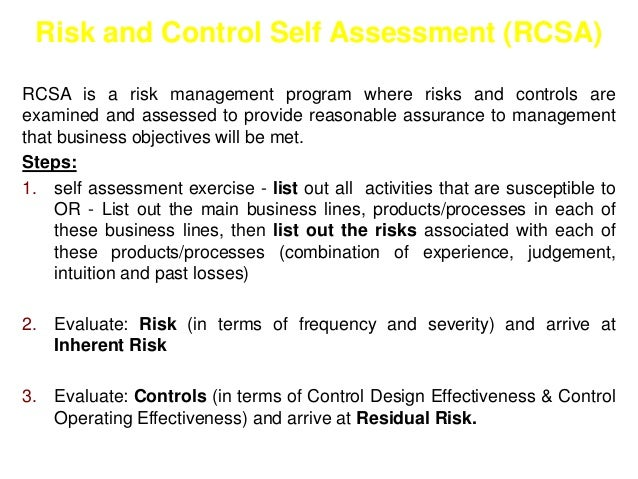 Risk and Control Self Assessment (RCSA)  RCSA is a risk management program where risks and controls are  examined and asse...