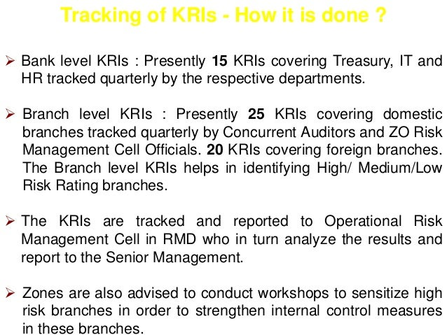 Tracking of KRIs - How it is done ?   Bank level KRIs : Presently 15 KRIs covering Treasury, IT and  HR tracked quarterly...