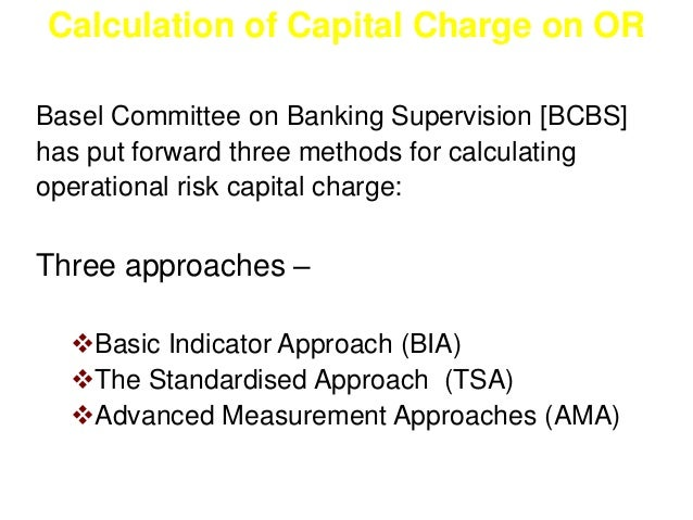 Calculation of Capital Charge on OR  Basel Committee on Banking Supervision [BCBS]  has put forward three methods for calc...