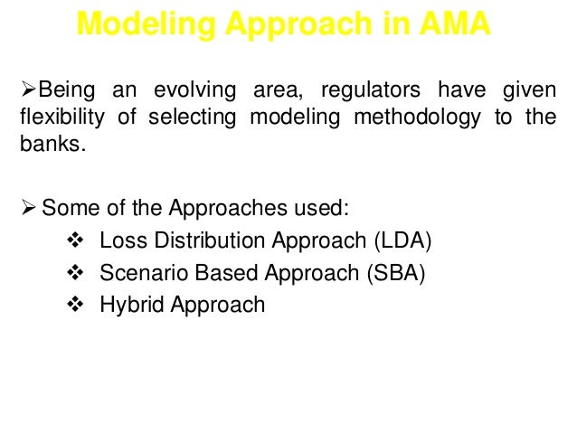 Modeling Approach in AMA  Being an evolving area, regulators have given  flexibility of selecting modeling methodology to...