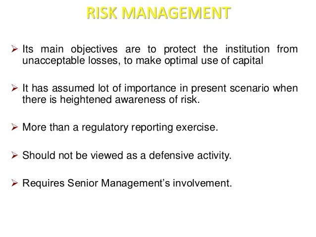 RISK MANAGEMENT   Its main objectives are to protect the institution from  unacceptable losses, to make optimal use of ca...