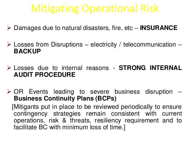 Mitigating Operational Risk   Damages due to natural disasters, fire, etc – INSURANCE   Losses from Disruptions – electr...