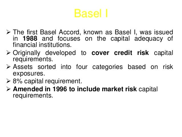 Basel I   The first Basel Accord, known as Basel I, was issued  in 1988 and focuses on the capital adequacy of  financial...