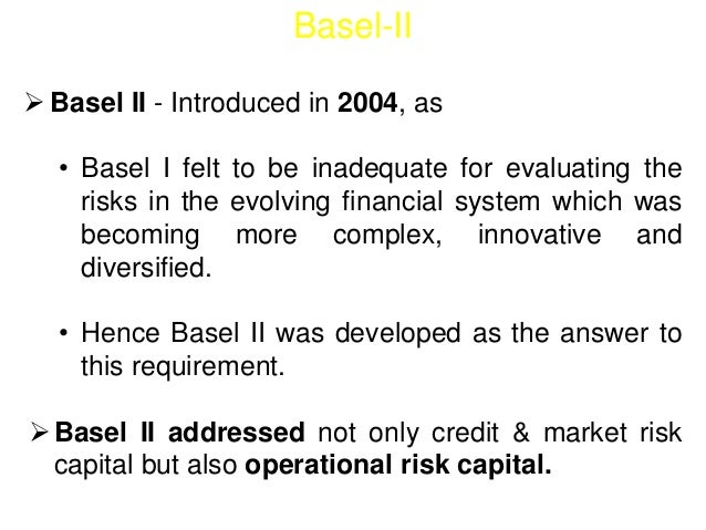 Basel-II   Basel II - Introduced in 2004, as  Introduction  Basel I - the existing framework introduced in 1988 -  • Base...