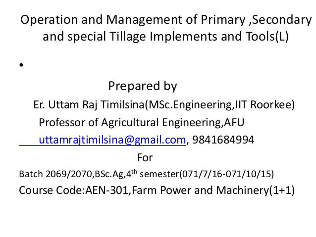 Operation and Management of Primary ,Secondary and special Tillage Implements and Tools(L) • Prepared by Er. Uttam Raj Tim...