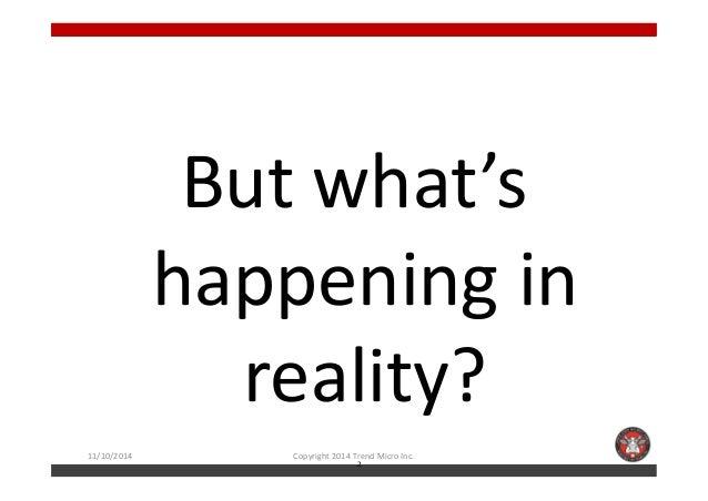 But what's  hhaappppeenniinngg iinn  reality?  11/10/2014 Copyright 2014 Trend Micro Inc.  2