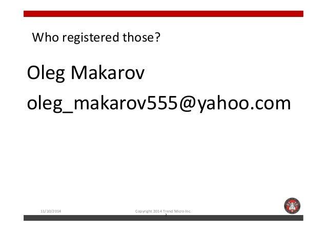 Who registered those?  Oleg Makarov  oleg_makarov555@yahoo.com  11/10/2014 Copyright 2014 Trend Micro Inc.  2