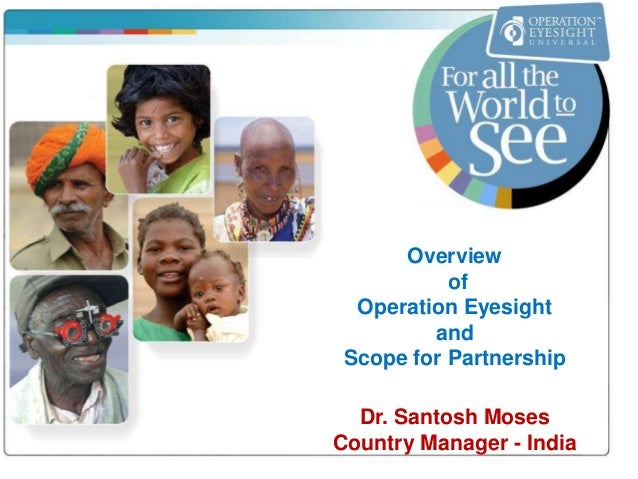 Overview  of  Operation Eyesight  and  Scope for Partnership  Dr. Santosh Moses  Country Manager - India
