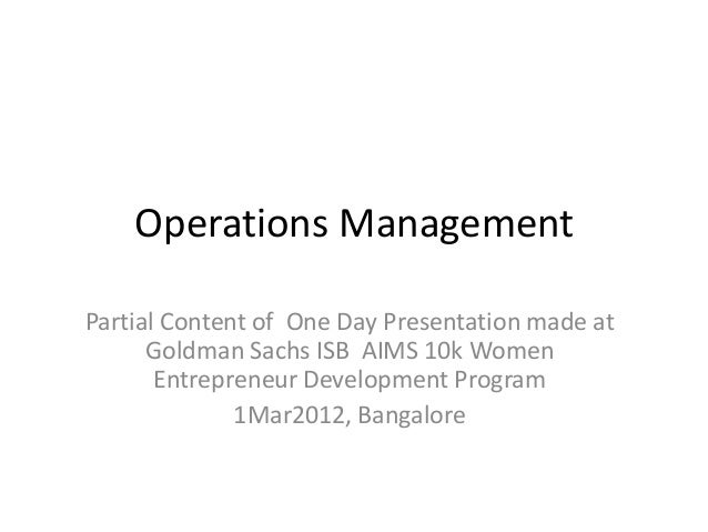 Operations Management Partial Content of One Day Presentation made at Goldman Sachs ISB AIMS 10k Women Entrepreneur Develo...