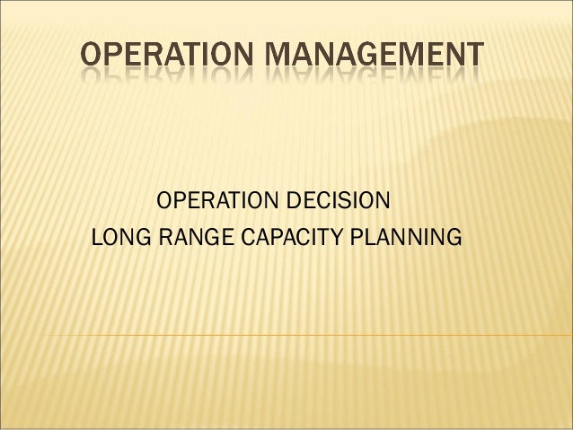 OPERATION DECISION LONG RANGE CAPACITY PLANNING