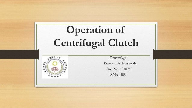 Operation of Centrifugal Clutch Presented By:- Praveen Kr. Kushwah Roll No. 104074 S.No. -105
