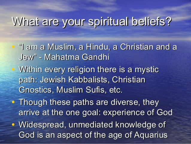 "What are your spiritual beliefs?• ""I am a Muslim, a Hindu, a Christian and a  Jew"" - Mahatma Gandhi• Within every religion..."