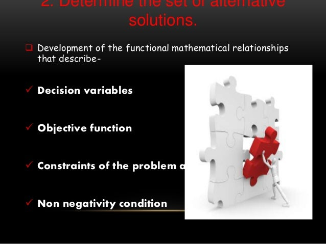 2. Determine the set of alternative solutions.  Development of the functional mathematical relationships that describe- ...