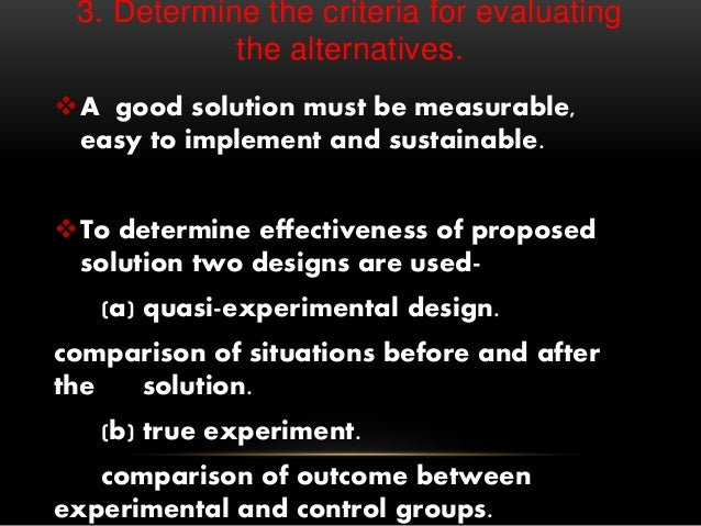 3. Determine the criteria for evaluating the alternatives. A good solution must be measurable, easy to implement and sust...
