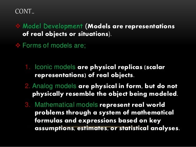 CONT..  Model Development (Models are representations of real objects or situations).  Forms of models are; 1. Iconic mo...