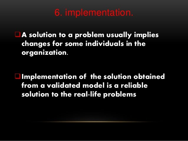 6. implementation. A solution to a problem usually implies changes for some individuals in the organization. Implementat...