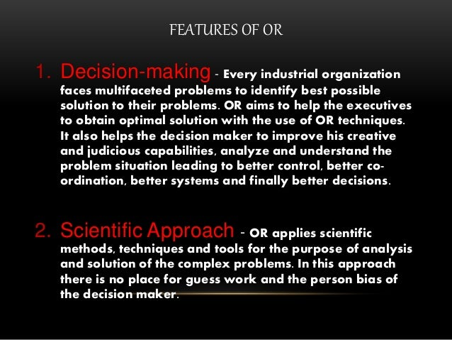 FEATURES OF OR 1. Decision-making - Every industrial organization faces multifaceted problems to identify best possible so...