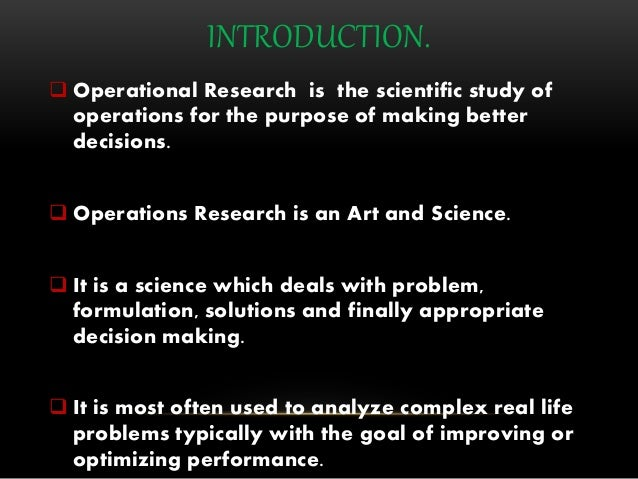 INTRODUCTION.  Operational Research is the scientific study of operations for the purpose of making better decisions.  O...