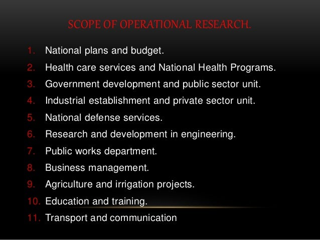 SCOPE OF OPERATIONAL RESEARCH. 1. National plans and budget. 2. Health care services and National Health Programs. 3. Gove...