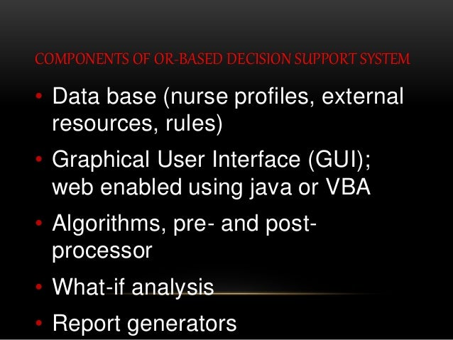 COMPONENTS OF OR-BASED DECISION SUPPORT SYSTEM • Data base (nurse profiles, external resources, rules) • Graphical User In...