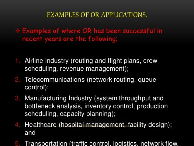 EXAMPLES OF OR APPLICATIONS.  Examples of where OR has been successful in recent years are the following; 1. Airline Indu...