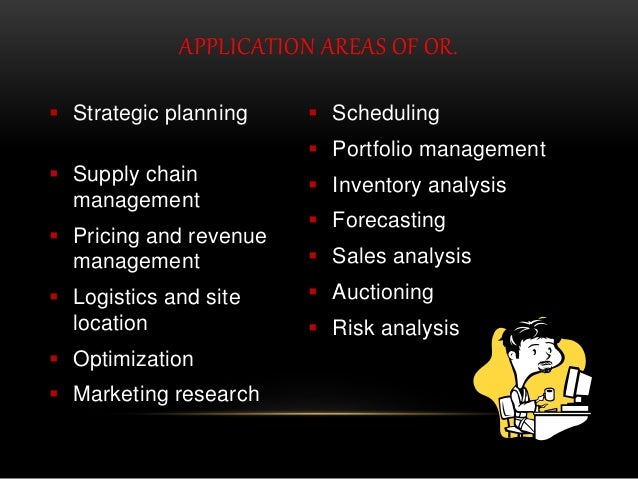 APPLICATION AREAS OF OR.  Strategic planning  Supply chain management  Pricing and revenue management  Logistics and s...