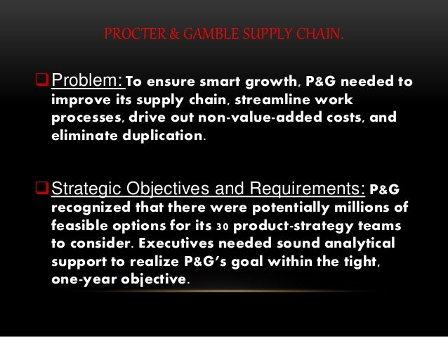 PROCTER & GAMBLE SUPPLY CHAIN. Problem: To ensure smart growth, P&G needed to improve its supply chain, streamline work p...