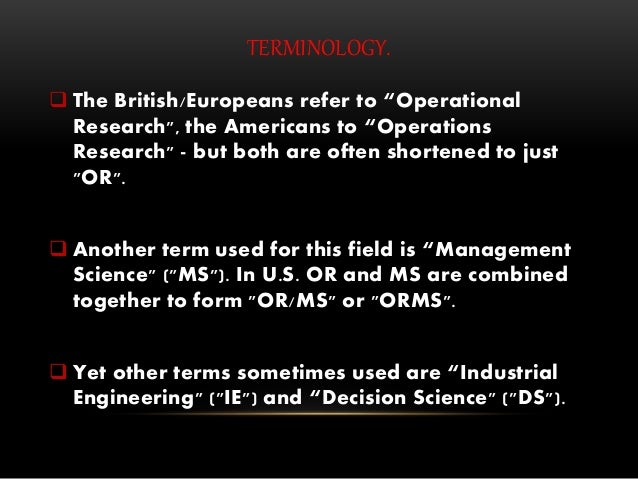"""TERMINOLOGY.  The British/Europeans refer to """"Operational Research"""", the Americans to """"Operations Research"""" - but both ar..."""
