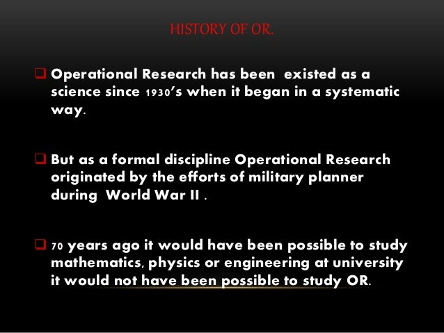 HISTORY OF OR.  Operational Research has been existed as a science since 1930's when it began in a systematic way.  But ...