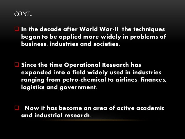 CONT..  In the decade after World War-II the techniques began to be applied more widely in problems of business, industri...