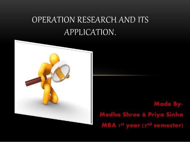 Made By- Medha Shree & Priya Sinha MBA 1st year (2nd semester) OPERATION RESEARCH AND ITS APPLICATION.