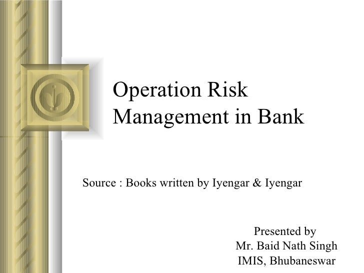 Operation Risk Management in Bank Source : Books written by Iyengar & Iyengar Presented by  Mr. Baid Nath Singh IMIS, Bhub...