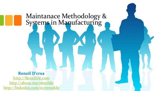 Maintanace Methodology & Systems in Manufacturing  Renzil D'cruz http://RenzilDe.com http://about.me/renzilde http://linke...