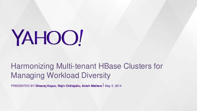 Harmonizing Multi-tenant HBase Clusters for Managing Workload Diversity PRESENTED BY Dheeraj Kapur, Rajiv Chittajallu, Ani...