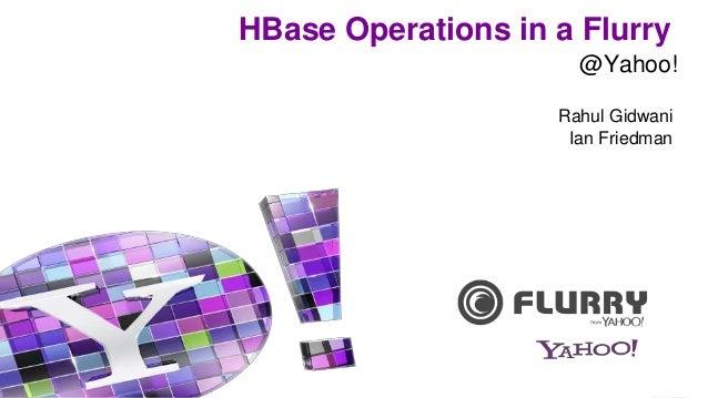 HBase Operations in a Flurry Rahul Gidwani Ian Friedman @Yahoo!