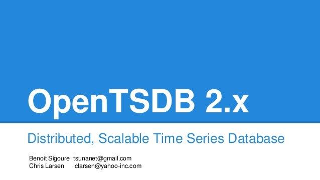 OpenTSDB 2.x Distributed, Scalable Time Series Database Benoit Sigoure tsunanet@gmail.com Chris Larsen clarsen@yahoo-inc.c...