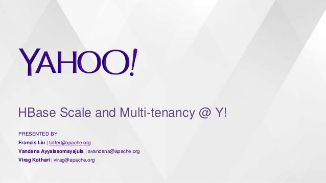 HBase Scale and Multi-tenancy @ Y! PRESENTED BY Francis Liu | toffer@apache.org Vandana Ayyalasomayajula | avandana@apache...