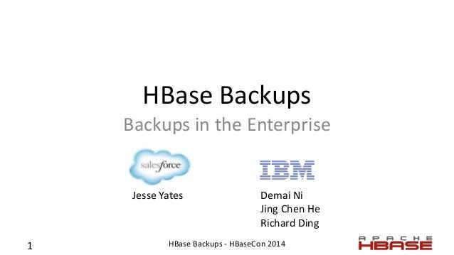 HBase Backups Backups in the Enterprise Jesse Yates Demai Ni Jing Chen He Richard Ding 1 HBase Backups - HBaseCon 2014