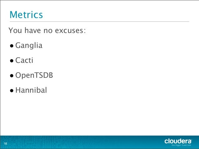 Metrics You have no excuses: •Ganglia •Cacti •OpenTSDB •Hannibal 18