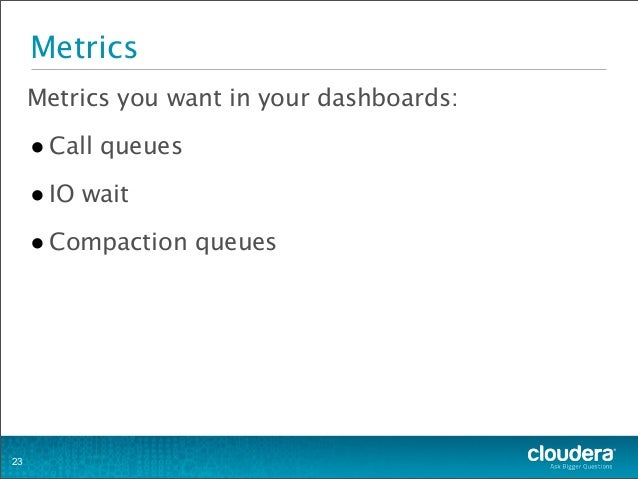 Metrics Metrics you want in your dashboards: •Call queues •IO wait •Compaction queues 23