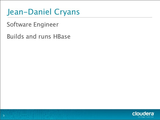 Jean-Daniel Cryans Software Engineer Builds and runs HBase 3