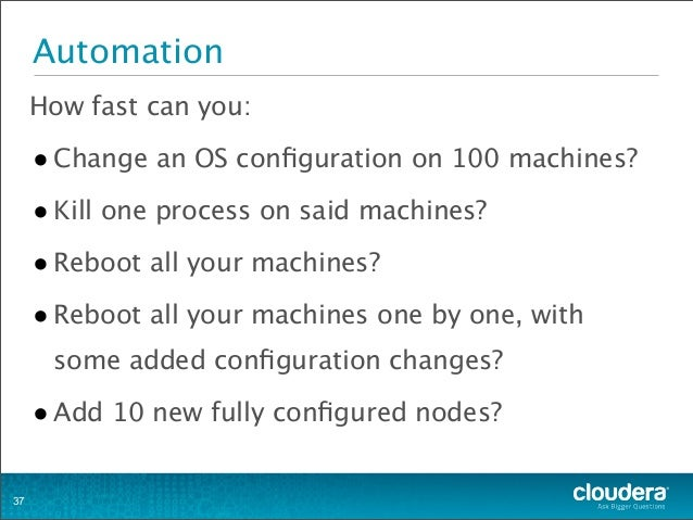 Automation How fast can you: •Change an OS configuration on 100 machines? •Kill one process on said machines? •Reboot all y...