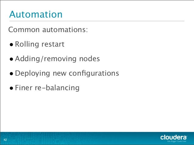 Automation Common automations: •Rolling restart •Adding/removing nodes •Deploying new configurations •Finer re-balancing 42