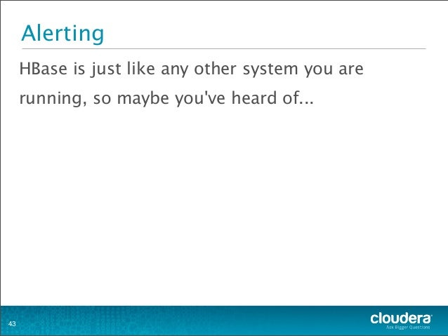 Alerting HBase is just like any other system you are running, so maybe you've heard of... 43