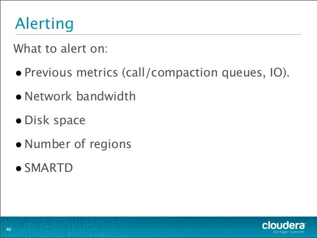 Alerting What to alert on: •Previous metrics (call/compaction queues, IO). •Network bandwidth •Disk space •Number of regio...
